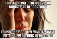 "Advice, Christmas, and Meme: TRIPLE CHECKED THE HOUSE FOR  CHRISTMAS DECORATIONS  FOUND ONE MORE TEN MINUTES AFTER  PUTTING EVERYTHING IN THE ATTIC  WNLOAD MEME GENERATOR FROM HTTP://MEMECRUNCH  COM <p><a href=""http://advice-animal.tumblr.com/post/169610580643/every-damn-year"" class=""tumblr_blog"">advice-animal</a>:</p>  <blockquote><p>Every damn year…</p></blockquote>"