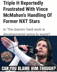 Ass, Memes, and True: Triple H Reportedly  Frustrated With Vince  McMahon's Handling  Former NXT Stars  Is 'The Game's' hard work in  developmental going to waste?  CAN YOU BLAME HIM THOUGH? If these reports are true, I can see why Trips is mad with Vince. Trips undoubtedly busts his ass off in NXT to make new talent, and for him to see these new talents get called up and for them to not be utilized to their full potential is probably frustrating. Hope Trips and Vince can come to an agreement to use the NXT call-ups better because there is some amazing talent in NXT 🔥🤘 tripleh kevinowens chrisjericho romanreigns braunstrowman sethrollins ajstyles deanambrose randyorton braywyatt jindermahal thehardyboyz charlotte samoajoe shinsukenakamura samizayn johncena sashabanks brocklesnar bayley alexabliss themiz finnbalor kurtangle wwememes wwememe wwefunny wrestlingmemes wweraw wwesmackdown