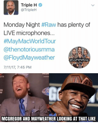 7/11, Mayweather, and Memes: Triple H  @TripleH  Monday Night #Raw has plenty of  LIVE microphones..  #MayMacWorldTour  @thenotoriousmma  @FloydMayweather  7/11/17, 7:45 PM  @WWEMEMESONIY  LYI  ON  MCGREGOR AND MAYWEATHER LOOKING AT THAT LIKE Sorry, but I don't ever see them coming to RAW. Especially with the PG environment because they swore a lot in their press conferences and the fact that Conor would probably be a walking heat magnet, considering he pretty much said he'd beat up everyone in the WWE locker room, so yeah. conormcgregor floydmayweather kevinowens chrisjericho romanreigns braunstrowman sethrollins ajstyles deanambrose randyorton braywyatt jindermahal baroncorbin charlotte samoajoe shinsukenakamura samizayn johncena sashabanks brocklesnar alexabliss themiz finnbalor kurtangle wwememes wwememe wwefunny wrestlingmemes wweraw wwesmackdown