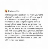 """Life, New Year's, and Good: triplenegative  All these positive posts on like """"start your 2018  off right!"""" are nice and all but,, it's also okay if  ur 2018 doesn't start off great. It's okay if  you're sick in bed and grieving and haven't  showered in a week. You've got a whole year  ahead of you to improve yourself and your life  like,, it's not a race. You're allowed to take your  time with healing and moving forward. I haven't  slept well in days so this might be unintelligible  but hdbbwnaj I thought someone should make  this post even if no one will see it. Good luck  with ya new year people"""