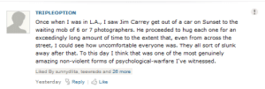 modmad:  nooby-banana:  becauseimdavefuckinstrider:  jim fucking carrey  jim fucking carrey   : TRIPLEOPTION  Once when I was in LA., I saw Jim Carrey get out of a car on Sunset to the  waiting mob of 6 or 7 photographers. He proceeded to hug each one for an  exceedingly long amount of time to the extent that, even from across the  street, I could see how uncomfortable everyone was. They all sort of slunk  away after that. To this day I think that was one of the most genuinely  amazing non-violent forms of psychological-warfare I've witnessed.  Liked By sunnydlita, teewrecks and 26 more  Yesterday 3ReplyLike modmad:  nooby-banana:  becauseimdavefuckinstrider:  jim fucking carrey  jim fucking carrey