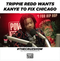 Chicago, Friends, and Kanye: TRIPPIE REDD WANTS  KANYE TO FIX CHICAGO  1 FOR HIP HOP  #THECRUZSHOW  5A-10A POWER1O6FM  POWER  106 FM Should kanyewest buy Chicago a hospital ⁉️( via @power_106 ) Follow @bars for more ➡️ DM 5 FRIENDS