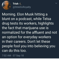 Never forget (via /r/BlackPeopleTwitter): Trish .  @StilettoRoyalty  Morning. Elon Musk hitting a  blunt on a podcast, while Telsa  drug tests its workers, highlights  the fact that marijuana use is  normalized for the affluent and not  an option for everyday workers  in their careers. Don't let these  people fool you into believing you  can do this too  7:02 AM 07 Sep 18 Never forget (via /r/BlackPeopleTwitter)