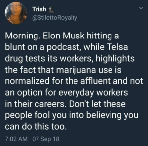 Never forget: Trish .  @StilettoRoyalty  Morning. Elon Musk hitting a  blunt on a podcast, while Telsa  drug tests its workers, highlights  the fact that marijuana use is  normalized for the affluent and not  an option for everyday workers  in their careers. Don't let these  people fool you into believing you  can do this too  7:02 AM 07 Sep 18 Never forget