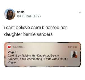 Bernie Sanders, Dank, and Memes: trish  @ULTRAGLOSS  i cant believe cardi b named her  daughter bernie sanders  17m ago  YOUTUBE  Vogue  Cardi B on Raising Her Daughter, Bernie  Sanders, and Coordinating Outfits with Offset |  Vogue Bernie Sanders by ivehadworsemondays MORE MEMES