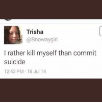 I hate being woke my mom don't play that not going to church shit.: Trisha  @Bnowaygirl  I rather kill myself than commit  suicide  12:43 PM 18 Jul 14 I hate being woke my mom don't play that not going to church shit.