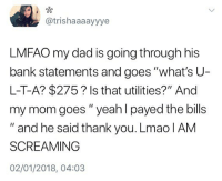 "Dad, Lmao, and Memes: @trishaaaayyye  LMFAO my dad is going through his  bank statements and goes ""what's U-  L-T-A? $275? Is that utilities?"" And  my mom goes "" yeah I payed the bills  "" and he said thank you. Lmao IAM  SCREAMING  02/01/2018, 04:03 🤣 Cr @tlrn_"
