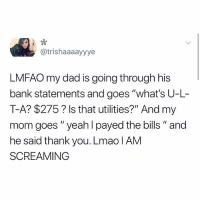 "Dad, God, and Lmao: @trishaaaayyye  LMFAO my dad is going through his  bank statements and goes ""what's U-L-  T-A? $275? Is that utilities?"" And my  mom goes ""yeah l payed the bills "" and  he said thank you. Lmao lAM  SCREAMING @god can this be us"
