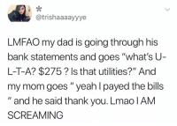 "Dad, Lmao, and Memes: @trishaaaayyye  LMFAO my dad is going through his  bank statements and goes ""what's U  L-T-A? $275? Is that utilities?"" And  my mom goes "" yeah I payed the bills  "" and he said thank you. Lmao lAM  SCREAMING They wrong for this 😂💸 https://t.co/Un4ju3WVGr"