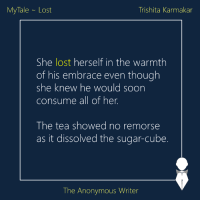 MyTale | Lost | Trishita Karmakar: Trishita Karmakar  My Tale Lost  She lost herself in the warmth  of his embrace even though  she knew he would soon  consume all of her.  The tea showed no remorse  as it dissolved the sugar-cube.  The Anonymous Writer MyTale | Lost | Trishita Karmakar