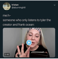 Cats, Dank, and Frank Ocean: tristan  @aburninghill  me:h-  someone who only listens to tyler the  creator and frank ocean:  0:45 Must be a republican @larnite • ➫➫➫ Follow @Staggering for more funny posts daily! • (Ignore: memes dank funny cats insta love me goals happy love twitter)