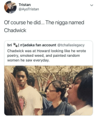 Blackpeopletwitter, Saw, and Weed: Tristan  @AyoTristan  Of course he did... The nigga named  Chadwick  bri n'jadaka fan account @tchallaslegacy  Chadwick was at Howard looking like he wrote  poetry, smoked weed, and painted random  women he saw everyday.  fl <p>Even Kings had humble upbringings (via /r/BlackPeopleTwitter)</p>