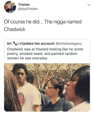 Even Kings had humble upbringings: Tristan  @AyoTristan  Of course he did... The nigga named  Chadwick  l n'jadaka fan account @tchallaslegacy  bri  Chadwick was at Howard looking like he wrote  poetry, smoked weed, and painted random  women he saw everyday. Even Kings had humble upbringings