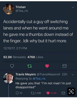 "Club, Disappointed, and Tumblr: Tristan  @Tea ris  Accidentally cut a guy off switching  lanes and when he went around me  he gave me a thumbs down instead of  the finger.. Idk why but it hurt more.  12/10/17, 2:11 PM  92.8K Retweets 476K Likes  Travis Meyers @TravisMeyers4 22h  Replying to @Tea ris  He gave you that ""I'm not mad I'm just  disappointed""  1,108  12.8K  10 laughoutloud-club:  That's so upsetting"