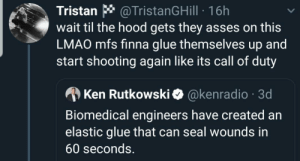 You got the Glue? (via /r/BlackPeopleTwitter): @TristanGHill 16h  wait til the hood gets they asses on this  LMAO mfs finna glue themselves up and  start shooting again like its call of duty  Tristan  @kenradio 3d  Ken Rutkowski  Biomedical engineers have created an  elastic glue that can seal wounds in  60 seconds. You got the Glue? (via /r/BlackPeopleTwitter)
