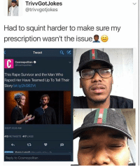 @king.trivv LMAO: TrivvGot Jokes  Ca trivvgotijokes  Had to squint harder to make sure my  prescription wasn't the issue  Tweet  Cosmopolitan  @Cosmopolitan  This Rape Survivor and the Man Who  Raped Her Have Teamed Up To Tell Their  Story  bit.ly/2kS62Vt  21817, 6:20 AM  413  RETWEETS  417  LIKES  Reply to Cosmopolitan @king.trivv LMAO