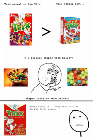 Le Trixhttp://meme-rage.tumblr.com: Trix cereal in the 90's  Trix cereal now...  Whleje  Gamas  y u replace shapes with balls??  shapes taste so much better!  Funny thing is... They were circles  in the first place.  TRIX Le Trixhttp://meme-rage.tumblr.com