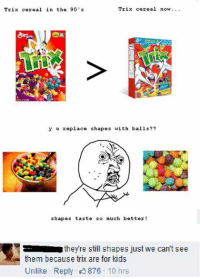 """""""Silly rabbit Trix are for kids"""" -Melody  Ouch, Right in the Childhood: Trix cereal now.  Trix cereal in the 90 's  y u replace shapes with balls??  shapes taste so much better!  theyre still shapes just we can't see  them because trix are for kids  Unlike Reply 876 10 hrs """"Silly rabbit Trix are for kids"""" -Melody  Ouch, Right in the Childhood"""