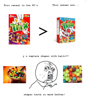 Trix are for kids: Trix cereal now. .  Trix cereal in the 90's  9 WholeGraie  anend  LLda  NET NT RH  y u replace shapes with balls??  shapes taste so much better Trix are for kids