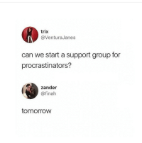 Memes, Tomorrow, and 🤖: trix  @VenturaJanes  can we start a support group for  procrastinators?  zander  @finah  tomorrow Me! 😂