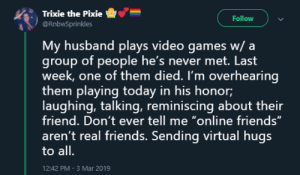 "When the waifu backs you up.: Trixie the Pixie  @RnbwSprinkles  -e""-  :  Follow  My husband plays video games w/ a  group of people he's never met. Last  week, one of them died. I'm overhearing  them playing today in his honor;  laughing, talking, reminiscing about their  friend. Don't ever tell me ""online friends""  aren't real friends. Sending virtual hugs  to all.  12:42 PM-3 Mar 2019 When the waifu backs you up."