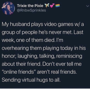 "Friends, Real Friends, and Video Games: Trixie the Pixie  @RnbwSprinkles  My husband plays video games w/ a  group of people he's never met. Last  week, one of them died. I'm  overhearing them playing today in his  honor; laughing, talking, reminiscing  about their friend. Don't ever tell me  ""online friends"" aren't real friends  Sending virtual hugs to all Shoutout to all virtual friends"