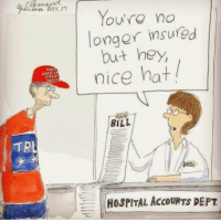 Pass this along to ruin a Trump voter's day!: TRL  You're no  onger insured  but hey,  nice hat  BILL  HOSPITAL AccouNTS DEPT Pass this along to ruin a Trump voter's day!
