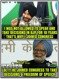 😂😂😂 Via Troll Indian Politics: TRO  POLITICS  B.com/pradhanji  I WASNOTIALLOWED TO SPEAK AND  TAKE DECISIONS IN BJP FOR 10 YEARS  THAT'S WHY I JOINEDCONGRESS  Meanwhile  TROLL  Manmohan Singh  POLITICS  FB.com/pradhan jii  LOL!!! HE JOINED CONGRESS TO TAKE  DECISIONS FREEDOM OF SPEECH 😂😂😂 Via Troll Indian Politics