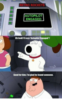 "Family, Family Guy, and Good: TRO ROCKETS  AUTOPILOT  ENGAGED  Uh look! It says Autopilot Engaged'!  Glob  Good for him. I'm glad he found someone. <p>Wholesome Family Guy via /r/wholesomememes <a href=""http://ift.tt/2A4yUmb"">http://ift.tt/2A4yUmb</a></p>"