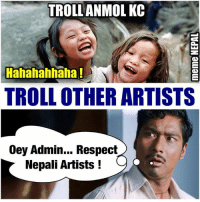 Everybody looses their mind !: TROLL ANMOL KC  Hahahahhaha!  TROLL OTHER ARTISTS  Oey Admin... Respect  Nepali Artists Everybody looses their mind !