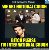 Hrithik Roshan- World's 3rd most Handsome man 8-|: Troll Bollywood Memes  Bollywood TB  WE ARE NATIONAL CRUSH  BITCH PLEASE  I'MINTERNATIONAL CRUSH  Troll Bollywood  fb.com/officialtrollbollywood Hrithik Roshan- World's 3rd most Handsome man 8-|