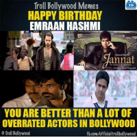 Memes, 🤖, and Trolls: Troll Bollywood Memes  HAPPY BIRTHDAY  EMRAAN HASHMI  Mukesh Bhatr  annat  YOU ARE BETTER THAN ALOT OF  OVERRATED ACTORS IN BOLLYWOOD  Troll Bollywood  fb.com/officialtrollbollywood Happy Birthday! Emraan Hashmi