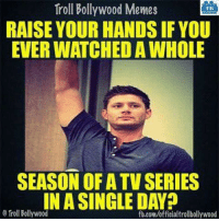 Memes, Troll, and fb.com: Troll Bollywood Memes  RAISE YOUR HANDS IF YOU  EVER WATCHED A WHOLE  TB  SEASON OFA TV SERIES  INASINGLE DAYA  O froll Bollywood  fb.com/offieialtrollbollywood