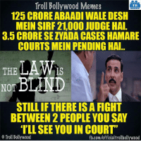 Memes, Bollywood, and Akshay Kumar: Troll Bollywood Memes  TB  125 CRORE ABAADI WALEDESH  MEIN SIRF 21.000 JUDGE HAI  3. CRORE SE ZADA CASES HAMARE  COURTS MEIN PENDING HAI  THE  NOT  BLIND  STILL IFTHERE ISA FIGHT  BETWEEN 2 PEOPLE YOU SAY  ILL SEE YOU IN COURT  o Troll Bollywood  fb.com/officialtrollbollywood Akshay Kumar- Why the law is not Blind.. 👍