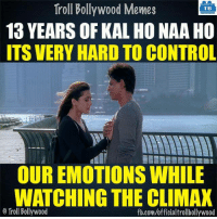 Memes, Troll, and Trolling: Troll Bollywood Memes  TB  13 YEARS OF KAL HO NAA HO  ITS VERY HARD TO CONTROL  OUR EMOTIONSWHILE  WATCHING THE CLIMAX  o Troll Bollywood  fb.com/officialtrollbollywood Kal Ho Naa Ho..