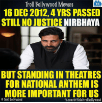 Memes, National Anthem, and Bollywood: Troll Bollywood Memes  TB  16 DEC2012, 4YRS PASSED  STILL NO JUSTICE  NIRBHAYA  BUT STANDING IN THEATRES  FOR NATIONAL ANTHEM IS  MORE IMPORTANT FOR US  o Troll Bollywood  fb.com/officialtrollbollywood #Nirbhaya