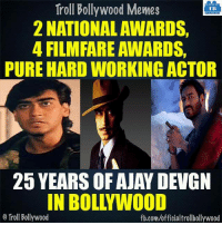 Memes, Troll, and Trolling: Troll Bollywood Memes  TB  2 NATIONAL AWARDS,  4 FILM FARE AWARDS,  PURE HARD WORKING ACTOR  25 YEARS OF AJAY DEVGN  IN BOLLYWOOD  Troll Bollywood  fb.com/officialtrollbollywood 25 Years of #AjayDevgn