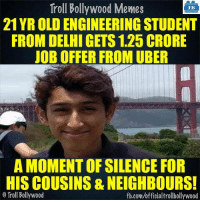 Memes, Troll, and Uber: Troll Bollywood Memes  TB  21 YR OLDENGINEERING STUDENT  FROM DELHI GETS 1.25 CRORE  JOB OFFER FROM UBER  A MOMENT OF SILENCE FOR  HISCOUSINS & NEIGHBOURS!  Troll Bollywood  fb.com/officialtrollbollywood A Moment of Silence Please!