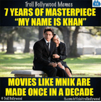 "Memes, 🤖, and Khan: Troll Bollywood Memes  TB  7 YEARS OF MASTERPIECE  ""MY NAME IS KHAN""  MOVIES LIKE MNIK ARE  MADE ONCE IN A DECADE  o Troll Bollywood  fb.com/official trollbollywood 7 Years of MNIK  <DM>"