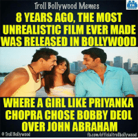 #Dostana: Troll Bollywood Memes  TB  8 YEARS AGO, THE MOST  UNREALISTIC FILM EVER MADE  WAS RELEASEDIN BOLLYWOOD  WHERE A GIRL LIKE PRIYANKA  CHOPRA CHOSE BOBBY DEOL  OVER JOHN ABRAHAM  o Troll Bollywood  fb.com/officialtrollbollywood #Dostana