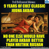 Memes, Bollywood, and 🤖: Troll Bollywood Memes  TB  9 YEARS OF CULT CLASSIC  JODHA AKBAR  NO ONE ELSE WOULD HAVE  PLAYED AKBAR BETTER  THAN HRITHIK ROSHAN  o Troll Bollywood  fb.com/officialtrollbollywood True !!  <DM>