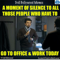 Memes, Troll, and Work: Troll Bollywood Memes  TB  A MOMENT OF SILENCE TO ALL  THOSE PEOPLE WHO HAVE TO  GO TO OFFICE & WORK TODAY  Troll Bollywood  fb.com/officialtrollbollywood A moment of silence!