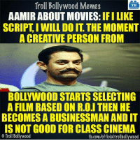 Memes, Troll, and Trolling: Troll Bollywood Memes  TB  AAMIR ABOUT MOVIES  IFILIKE  SCRIPT I WILL DO IT THEMOMENT  A CREATIVE PERSON FROM  BOLLYWOOD STARTS SELECTING  A FILM BASED ON R.O.I THEN HE  BECOMES A BUSINESSMAN ANDIT  IS NOT GOOD FOR CLASS CINEMA  Troll Bollywood  fb.com/officialtrollbollywood Aamir khan on how he selects his movies.