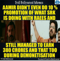 Aamir Khan for you..: Troll Bollywood Memes  TB  AAMIR DIDNT EVEN DO 10  PROMOTION OF WHAT SRK  IS DOING WITH RAEES AND  STILL MANAGED TO EARN  380 CRORES AND THAT TOO  DURING DEMONETISATION  Troll Bollywood  fb.com/officialtrollbollywood Aamir Khan for you..