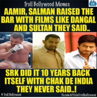 Memes, Sports, and Bollywood: Troll Bollywood Memes  TB  AAMIR, SALMAN RAISED THE  BAR WITH FILMSLIKEDANGAL  AND SULTAN THEY SAID..  SRK DID IT 10 YEARS BACK  ITSELF WITH CHAKDE INDIA  THEY NEVER SAID..!  o Troll Bollywood  fb.com/officialtrollbollywood Sports based films..