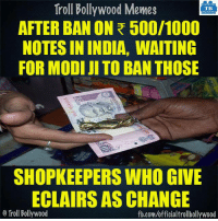 Who else? ✋: Troll Bollywood Memes  TB  AFTER BAN ON R 500/1000  NOTESIN INDIA, WAITING  FOR MODI JI TO BAN THOSE  SHOPKEEPERS WHO GIVE  ECLAIRS AS CHANGE  o Troll Bollywood  fb.com/officialtrollbollywood Who else? ✋