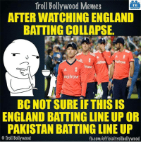 Memes, Pakistan, and Bollywood: Troll Bollywood Memes  TB  AFTERWATCHING ENGLAND  BATTING COLLAPSE.  rose  Waitrose  BC NOT SURE IF THIS IS  ENGLAND BATTING LINE UP OR  PAKISTAN BATTING LINE UP  Troll Bollywood  fb.com/officialtrollbollywood Seriously.. #INDvsENG