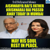 Memes, Troll, and fb.com: Troll Bollywood Memes  TB  AISHWARYA RAI'S FATHER  KRISHNARAJ RAI PASSED  AWAY TODAY IN MUMBAI  MAY HIS SOUL  REST IN PEACE.  o Troll Bollywood  fb.com/officialtrollbollywood #RIP