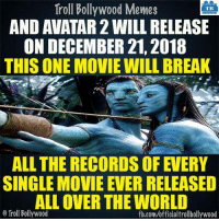 Avatar 2 8-|: Troll Bollywood Memes  TB  AND AVATAR 2WILL RELEASE  ON DECEMBER 21, 2018  THIS ONE MOVIE WILL BREAK  ALL THE RECORDS OF EVERY  SINGLE MOVIE EVER RELEASED  ALLOVER THE WORLD  o Troll Bollywood  fb.com/officialtrollbollywood Avatar 2 8-|
