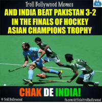 Asian, Memes, and Troll: Troll Bollywood Memes  TB  AND INDIA BEAT PAKISTAN 3-2  IN THE FINALSOF HOCKEY  ASIAN CHAMPIONS TROPHY  CHAK DE INDIA!  Troll Bollywood  fb.com/officialtrollbollywood Chak de India! 8- 